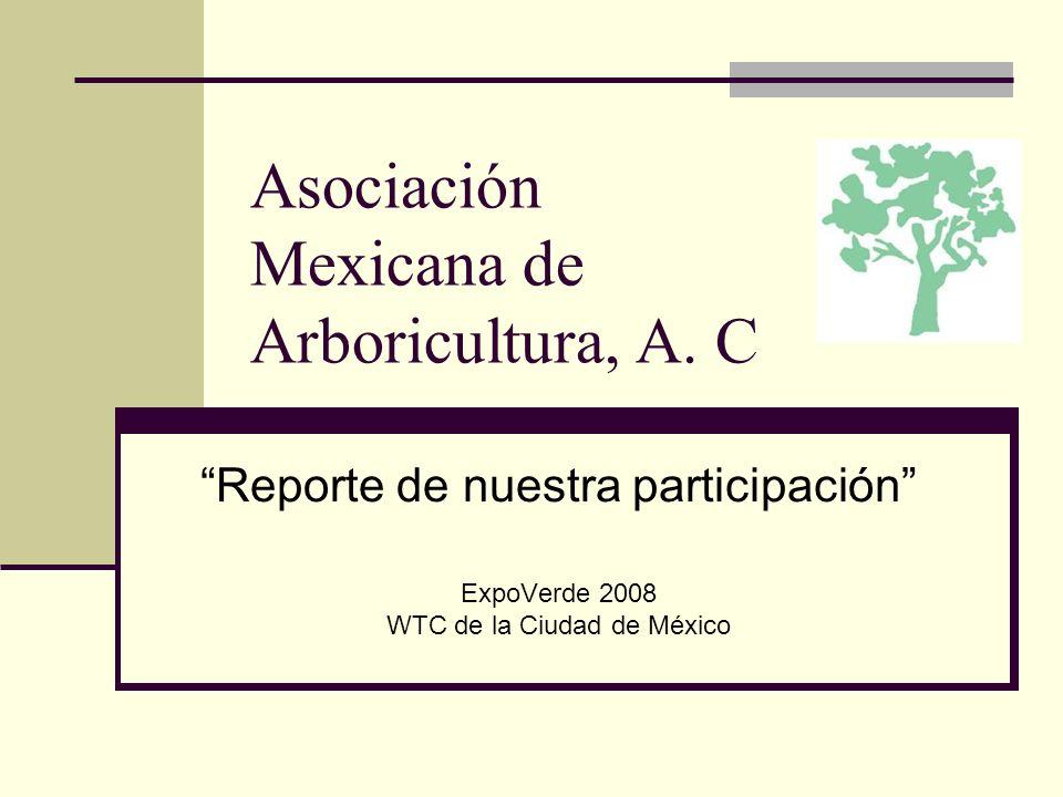 Asociación Mexicana de Arboricultura, A. C Reporte de nuestra participación ExpoVerde 2008 WTC de la Ciudad de México