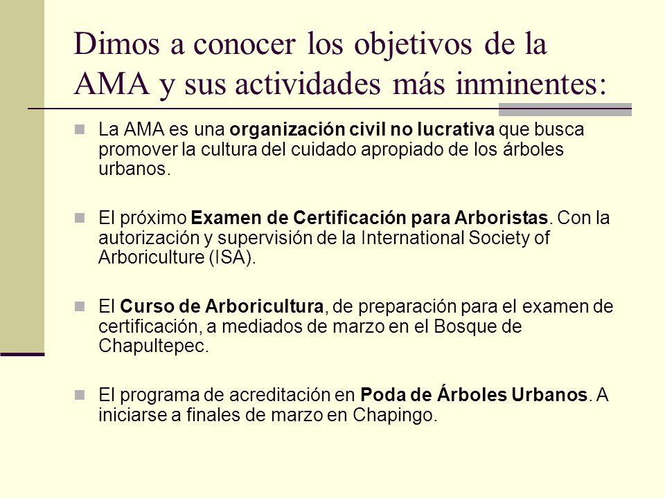 Dimos a conocer los objetivos de la AMA y sus actividades más inminentes: La AMA es una organización civil no lucrativa que busca promover la cultura del cuidado apropiado de los árboles urbanos.