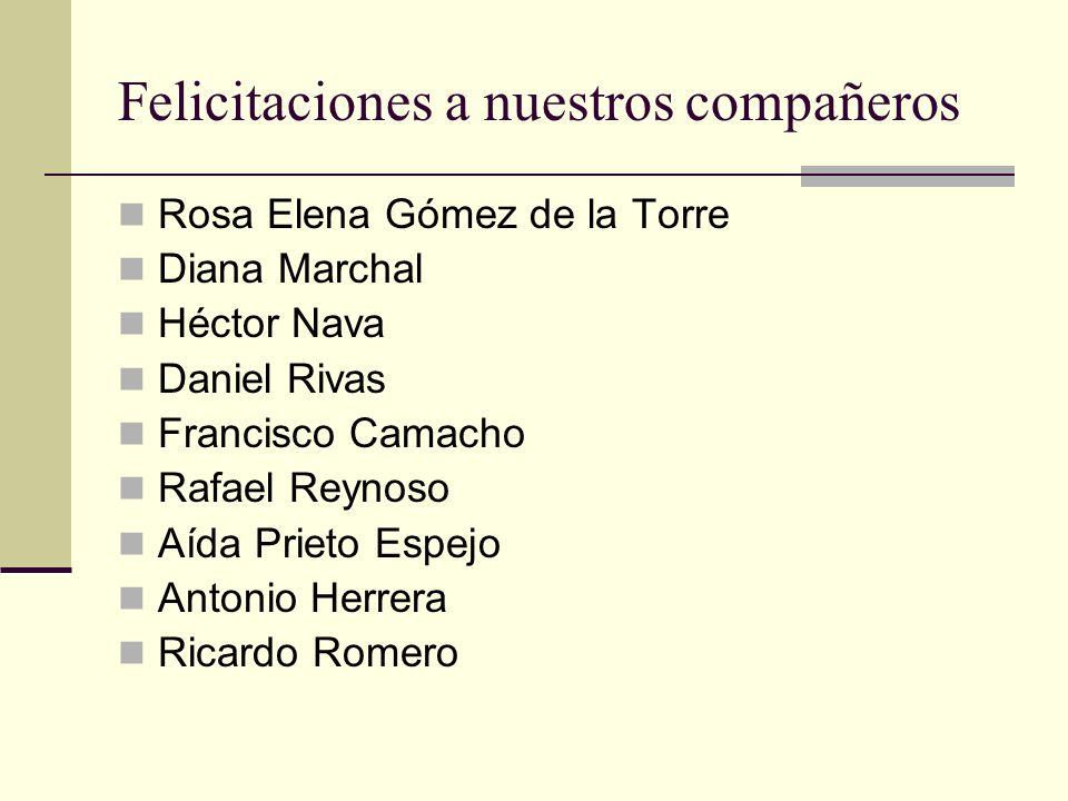 Felicitaciones a nuestros compañeros Rosa Elena Gómez de la Torre Diana Marchal Héctor Nava Daniel Rivas Francisco Camacho Rafael Reynoso Aída Prieto Espejo Antonio Herrera Ricardo Romero