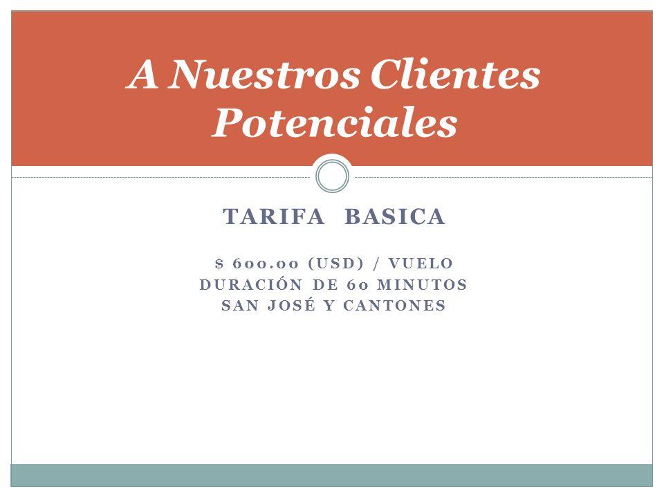 TARIFA BASICA $ 600.00 (USD) / VUELO DURACIÓN DE 60 MINUTOS SAN JOSÉ Y CANTONES A Nuestros Clientes Potenciales