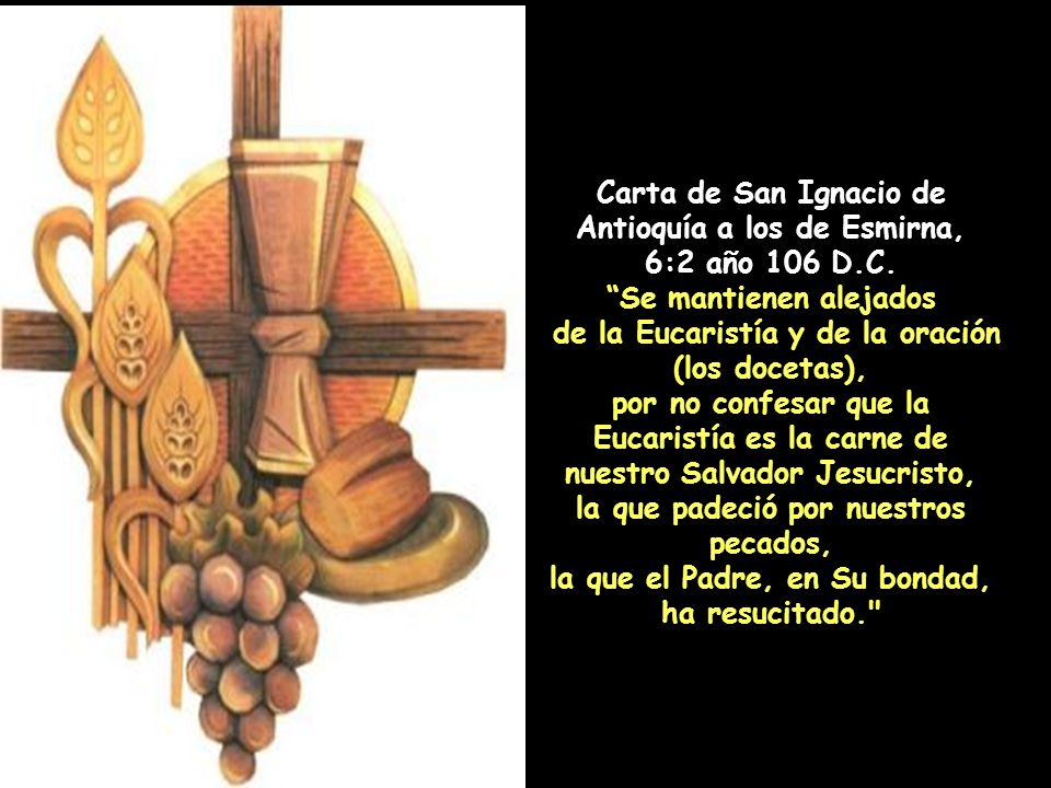 Carta de San Ignacio de Antioquía a los romanos, 7:3 año 106 D.C. Anhelo el pan de Dios, que es la carne de Jesucristo. Carta de San Ignacio de Antioq