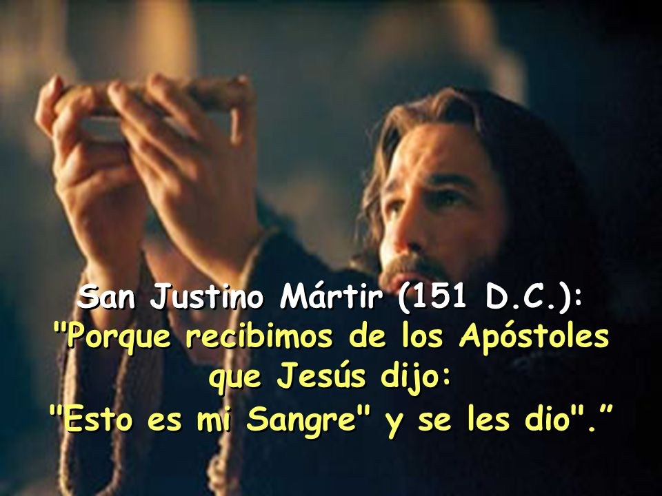 San Justino Mártir (151 D.C.): Porque recibimos de los Apóstoles que Jesús dijo: Esto es mi Sangre y se les dio .
