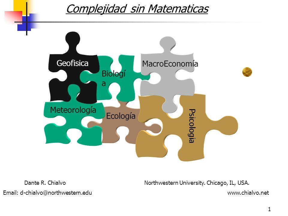1 Complejidad sin Matematicas Ecología Biologí a Psicologia Meteorología MacroEconomía Geofisica Dante R. Chialvo Northwestern University. Chicago, IL