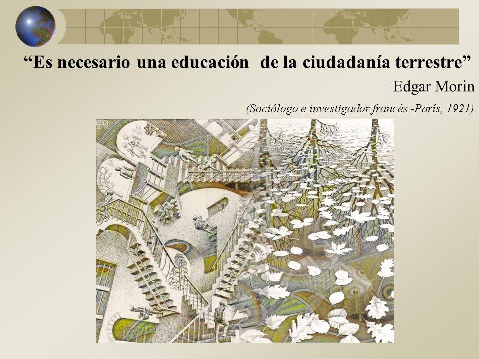 Es necesario una educación de la ciudadanía terrestre Edgar Morin (Sociólogo e investigador francés -París, 1921)