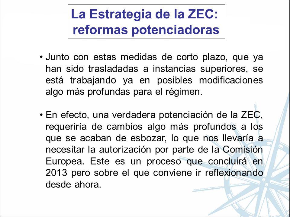La Estrategia de la ZEC: reformas potenciadoras Junto con estas medidas de corto plazo, que ya han sido trasladadas a instancias superiores, se está trabajando ya en posibles modificaciones algo más profundas para el régimen.