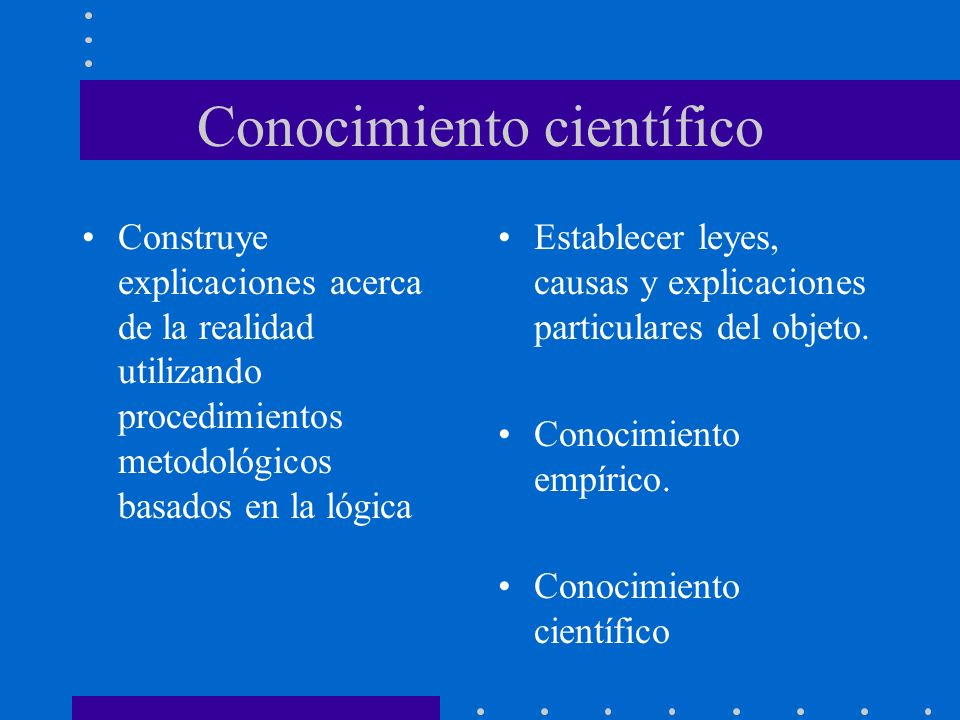 Conocimiento científico Construye explicaciones acerca de la realidad utilizando procedimientos metodológicos basados en la lógica Establecer leyes, causas y explicaciones particulares del objeto.