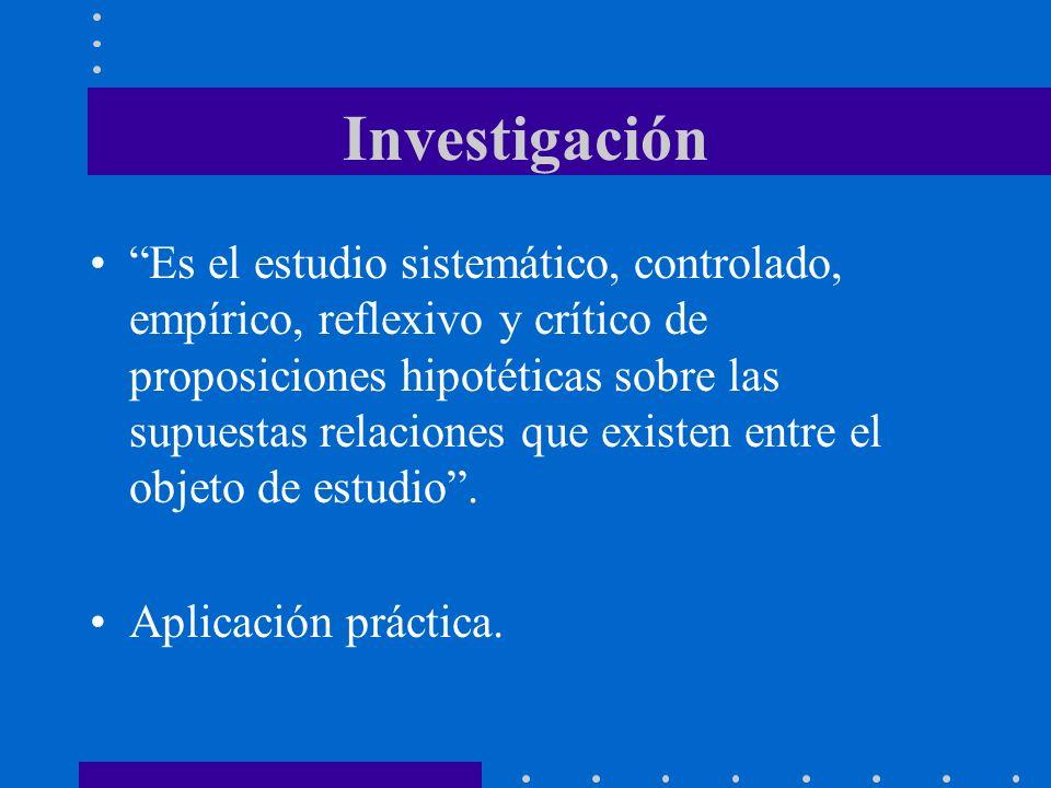 Investigación Es el estudio sistemático, controlado, empírico, reflexivo y crítico de proposiciones hipotéticas sobre las supuestas relaciones que existen entre el objeto de estudio.
