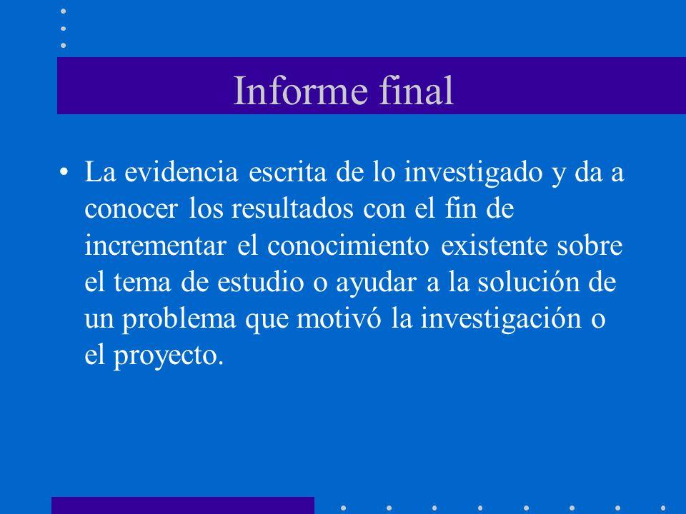 Informe final La evidencia escrita de lo investigado y da a conocer los resultados con el fin de incrementar el conocimiento existente sobre el tema de estudio o ayudar a la solución de un problema que motivó la investigación o el proyecto.