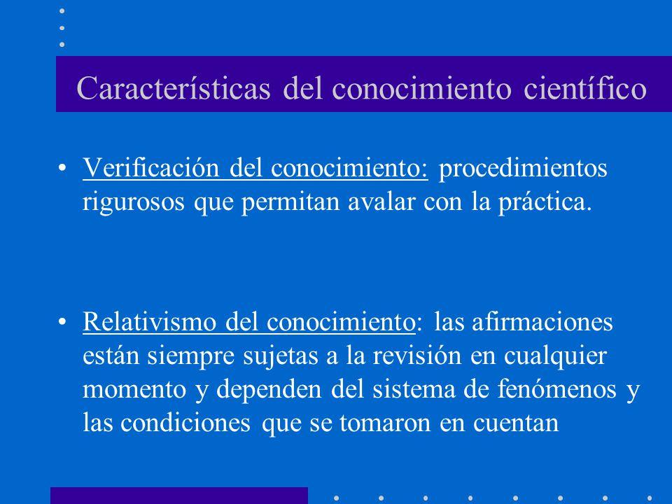 Características del conocimiento científico Verificación del conocimiento: procedimientos rigurosos que permitan avalar con la práctica.