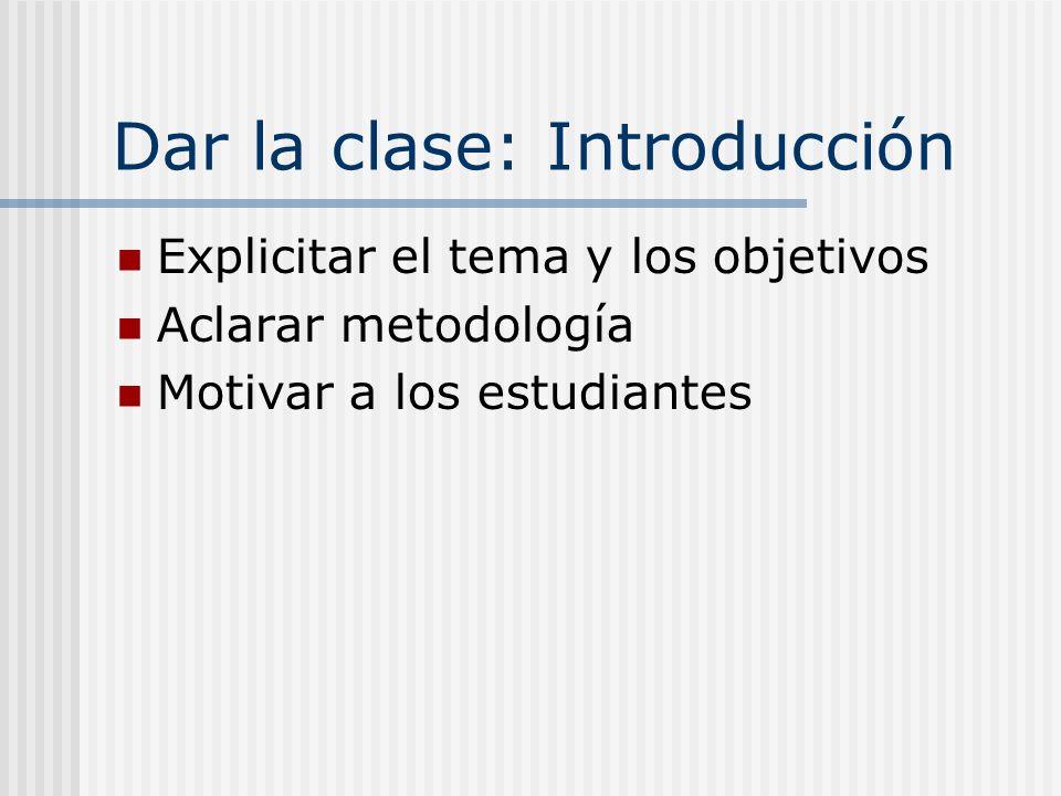 Dar la clase: Introducción Explicitar el tema y los objetivos Aclarar metodología Motivar a los estudiantes