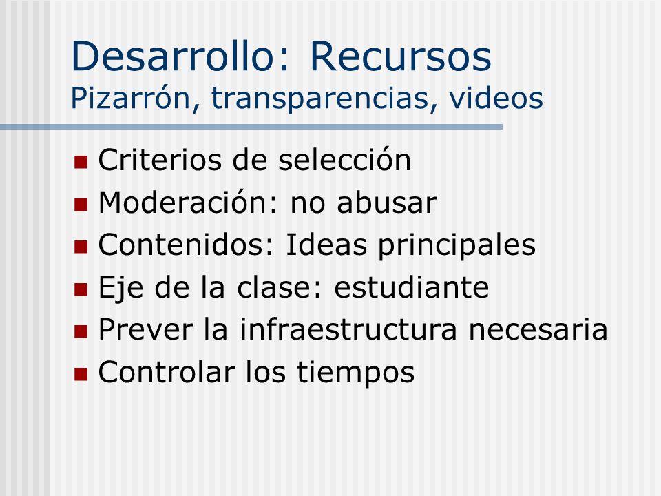Desarrollo: Recursos Pizarrón, transparencias, videos Criterios de selección Moderación: no abusar Contenidos: Ideas principales Eje de la clase: estudiante Prever la infraestructura necesaria Controlar los tiempos