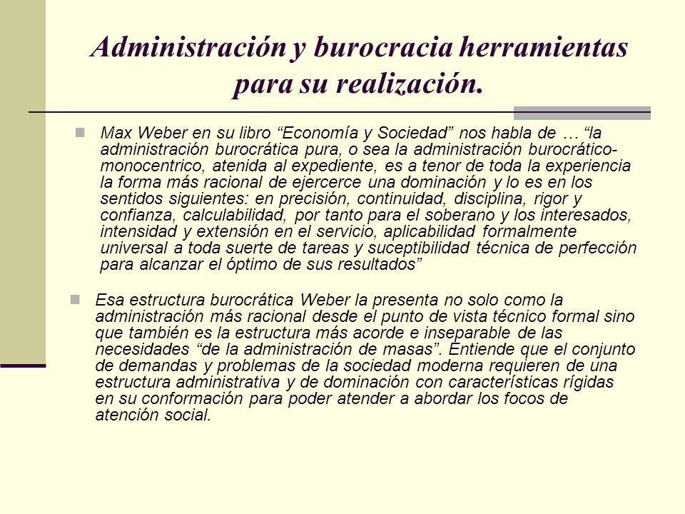 Administración y burocracia herramientas para su realización. Max Weber en su libro Economía y Sociedad nos habla de … la administración burocrática p