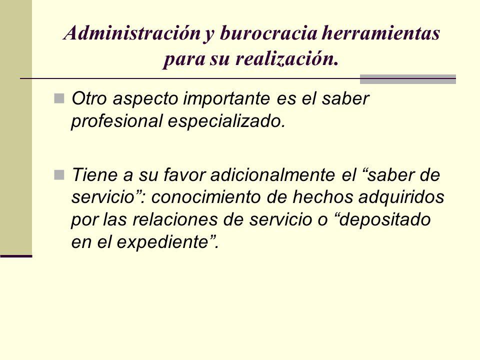 Administración y burocracia herramientas para su realización. Otro aspecto importante es el saber profesional especializado. Tiene a su favor adiciona