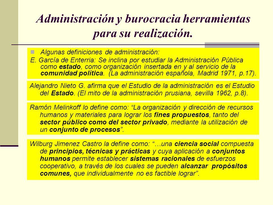 Administración y burocracia herramientas para su realización. Algunas definiciones de administración: E. García de Enterria: Se inclina por estudiar l