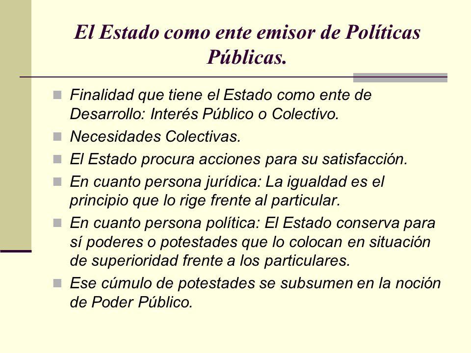 El Estado como ente emisor de Políticas Públicas. Finalidad que tiene el Estado como ente de Desarrollo: Interés Público o Colectivo. Necesidades Cole
