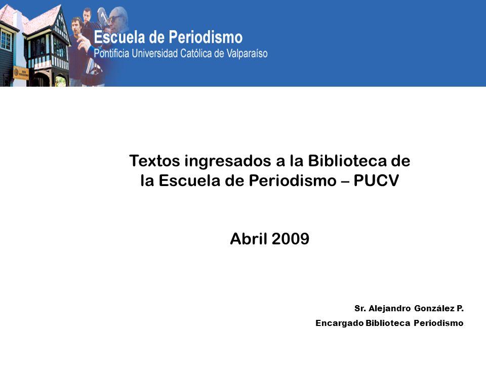 Textos ingresados a la Biblioteca de la Escuela de Periodismo – PUCV Abril 2009 Sr. Alejandro González P. Encargado Biblioteca Periodismo
