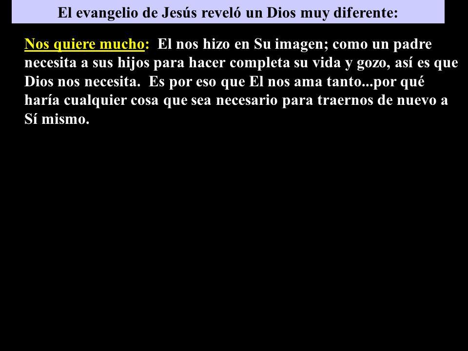 El evangelio de Jesús reveló un Dios muy diferente: Nos quiere mucho: El nos hizo en Su imagen; como un padre necesita a sus hijos para hacer completa