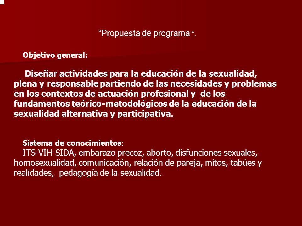 Propuesta de programa. Objetivo general: Diseñar actividades para la educación de la sexualidad, plena y responsable partiendo de las necesidades y pr