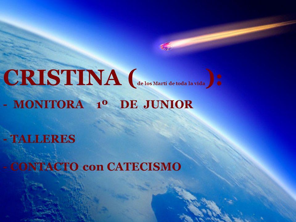 CRISTINA ( de los Martí de toda la vida ): - MONITORA 1º DE JUNIOR - TALLERES - CONTACTO con CATECISMO