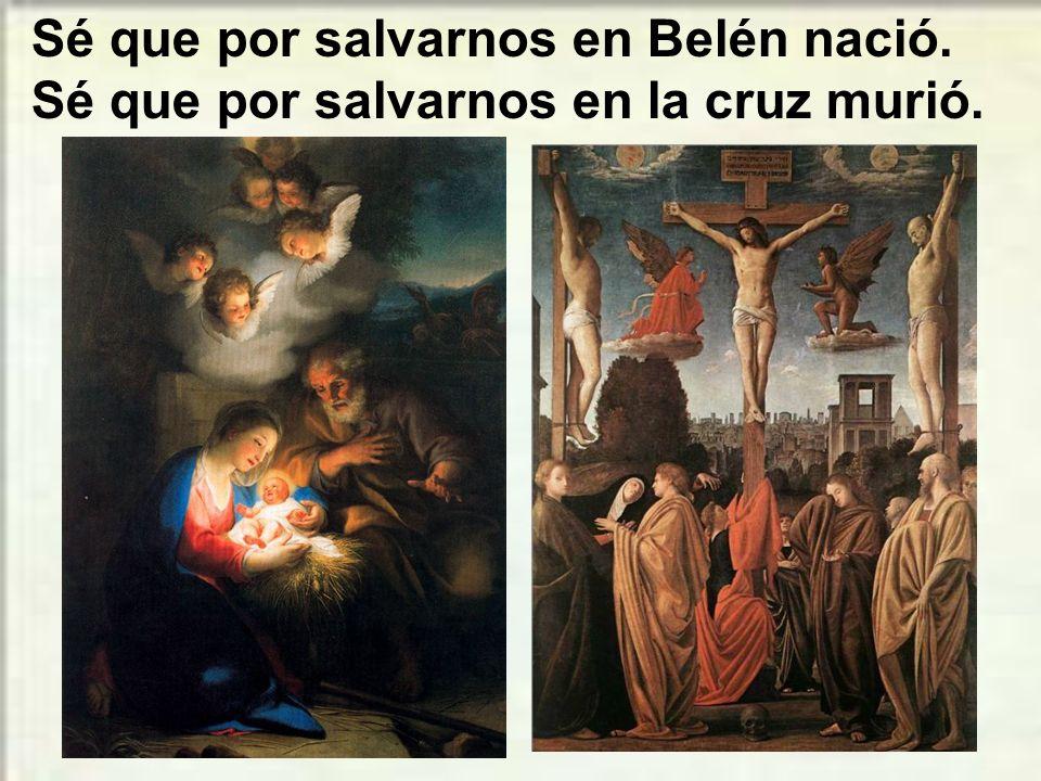Sé que por salvarnos en Belén nació. Sé que por salvarnos en la cruz murió.