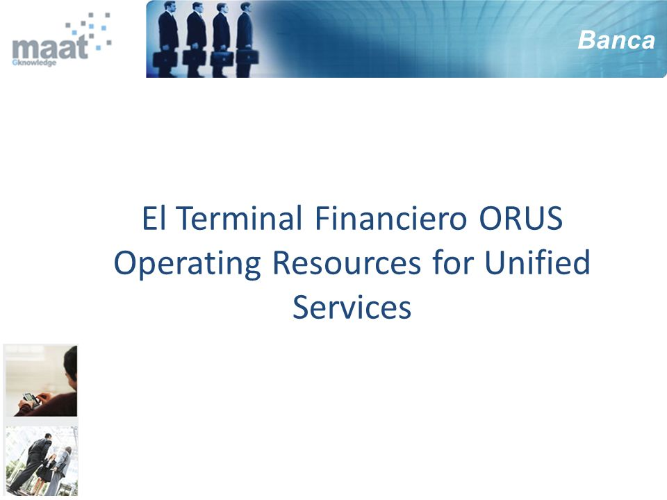 El Terminal Financiero ORUS Operating Resources for Unified Services Banca