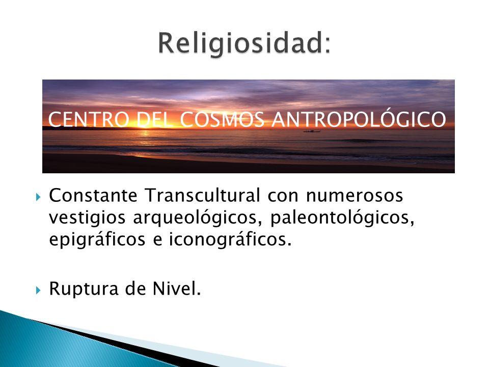 CENTRO DEL COSMOS ANTROPOLÓGICO Constante Transcultural con numerosos vestigios arqueológicos, paleontológicos, epigráficos e iconográficos. Ruptura d