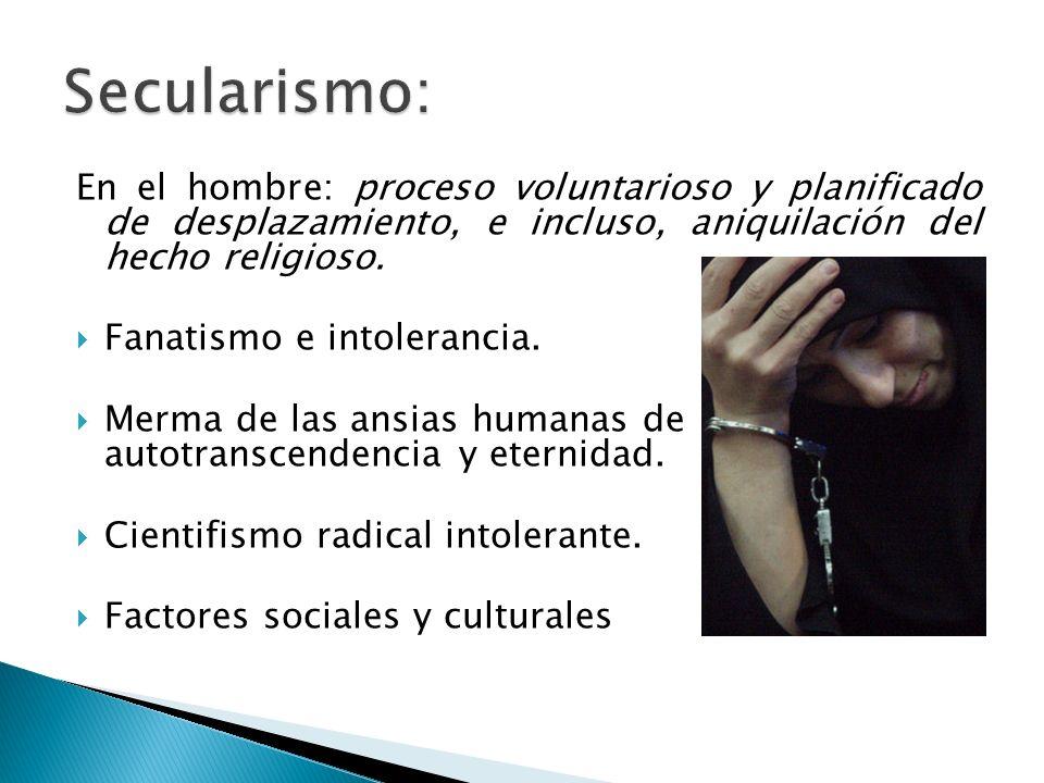 En el hombre: proceso voluntarioso y planificado de desplazamiento, e incluso, aniquilación del hecho religioso. Fanatismo e intolerancia. Merma de la