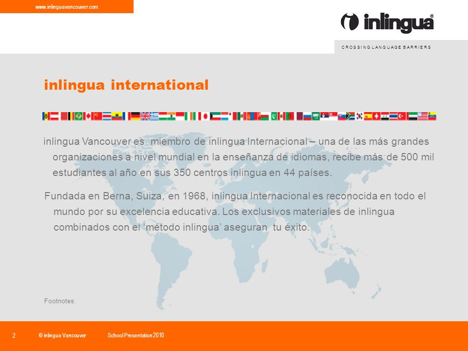 C R O S S I N G L A N G U A G E B A R R I E R S www.inlinguavancouver.com © inlingua VancouverSchool Presentation 2010 2 inlingua international Fundada en Berna, Suiza, en 1968, inlingua Internacional es reconocida en todo el mundo por su excelencia educativa.