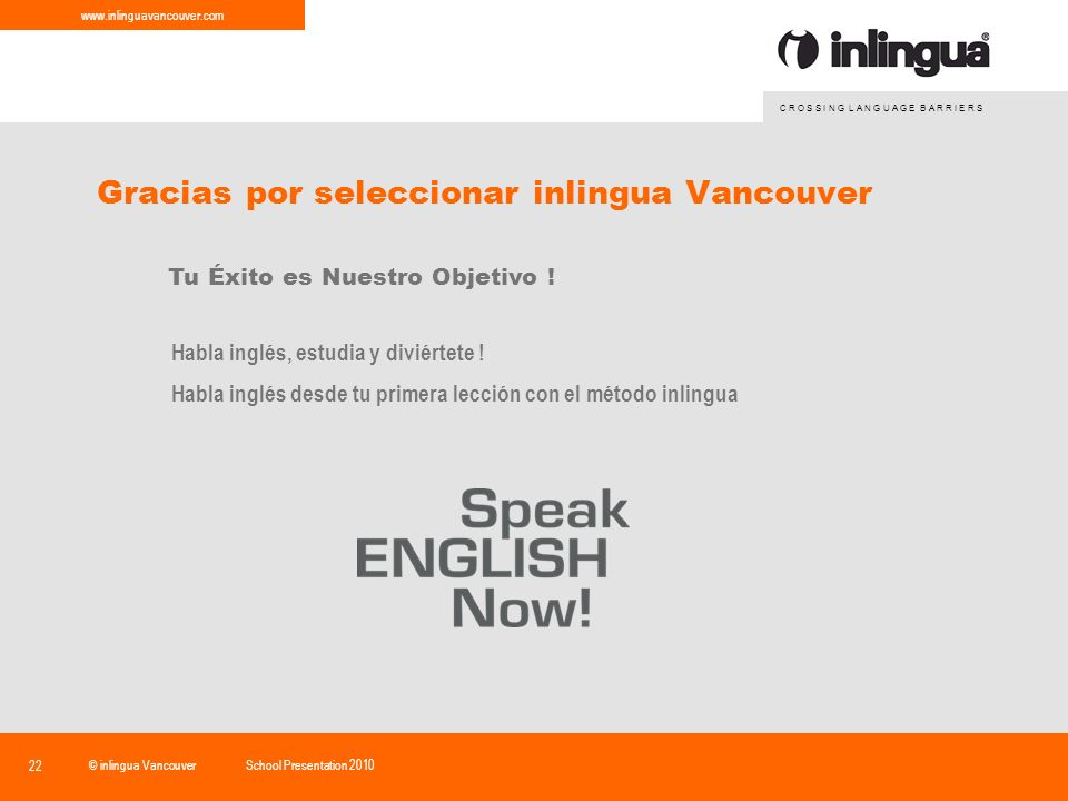 C R O S S I N G L A N G U A G E B A R R I E R S www.inlinguavancouver.com © inlingua VancouverSchool Presentation 2010 22 Gracias por seleccionar inlingua Vancouver Tu Éxito es Nuestro Objetivo .