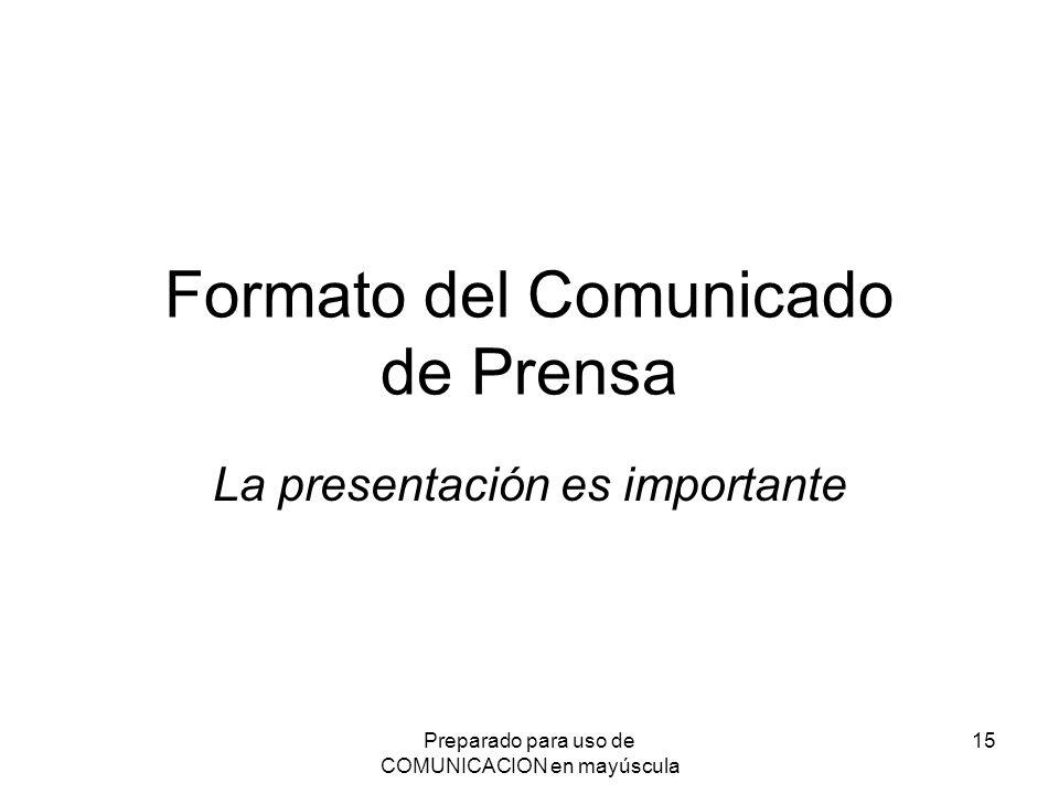 Preparado para uso de COMUNICACION en mayúscula 15 Formato del Comunicado de Prensa La presentación es importante