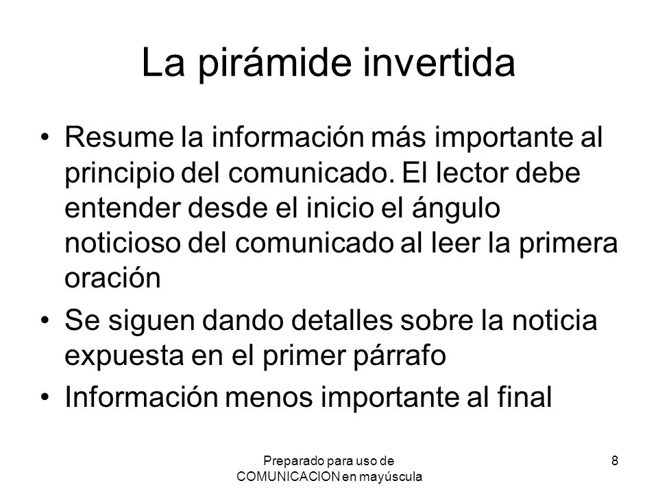 Preparado para uso de COMUNICACION en mayúscula 8 La pirámide invertida Resume la información más importante al principio del comunicado. El lector de