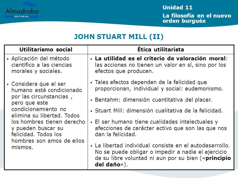 JOHN STUART MILL (II) Unidad 11 La filosofía en el nuevo orden burgués Utilitarismo socialÉtica utilitarista Aplicación del método científico a las ci