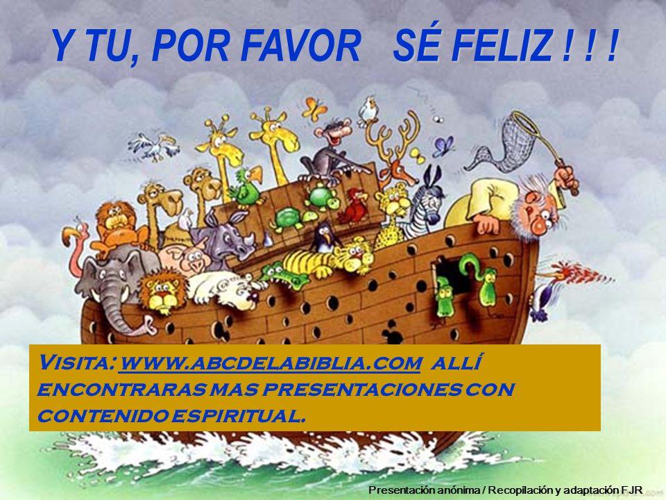 SÉ FELIZ ! ! ! Y TU, POR FAVOR SÉ FELIZ ! ! ! Visita: www.abcdelabiblia.com allí encontraras mas presentaciones con contenido espiritual.www.abcdelabi