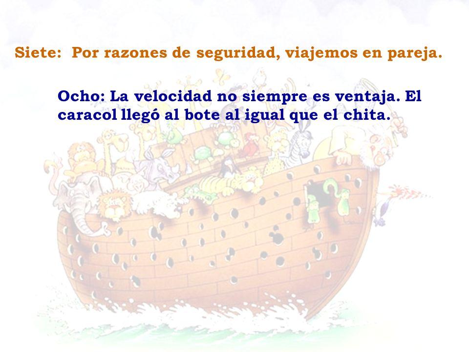 Ocho: La velocidad no siempre es ventaja. El caracol llegó al bote al igual que el chita. Siete: Por razones de seguridad, viajemos en pareja.