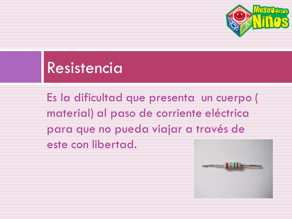 Es la dificultad que presenta un cuerpo ( material) al paso de corriente eléctrica para que no pueda viajar a través de este con libertad. Resistencia