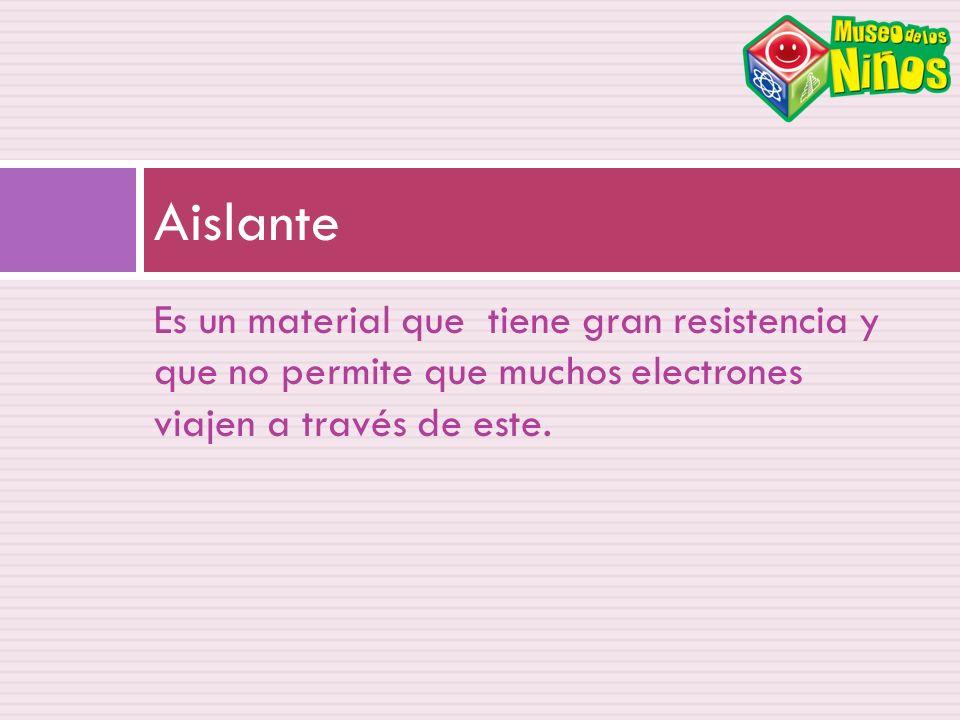 Es un material que tiene gran resistencia y que no permite que muchos electrones viajen a través de este. Aislante