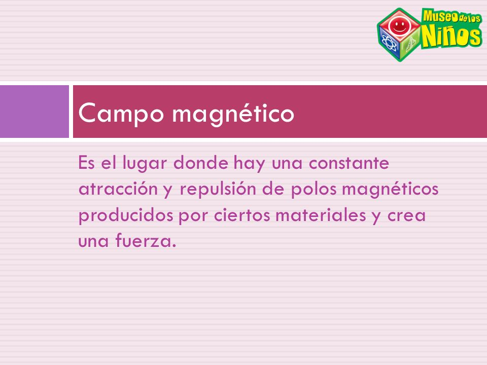 Es el lugar donde hay una constante atracción y repulsión de polos magnéticos producidos por ciertos materiales y crea una fuerza. Campo magnético