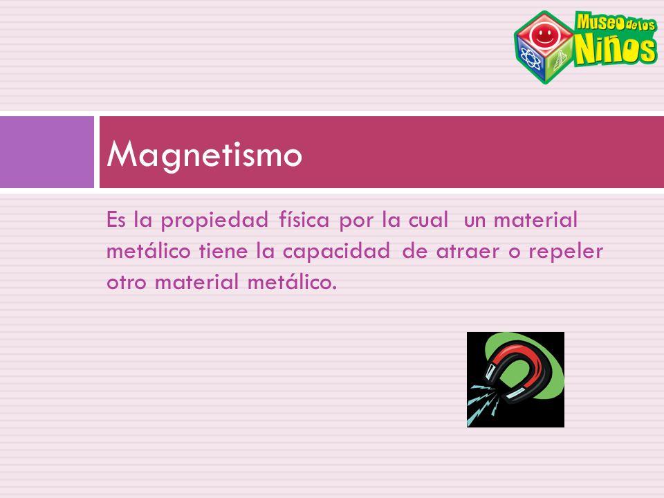 Es la propiedad física por la cual un material metálico tiene la capacidad de atraer o repeler otro material metálico. Magnetismo