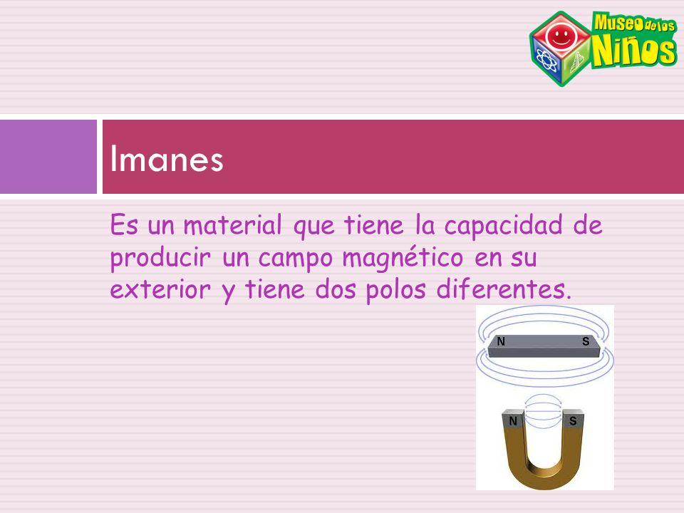 Es un material que tiene la capacidad de producir un campo magnético en su exterior y tiene dos polos diferentes. Imanes