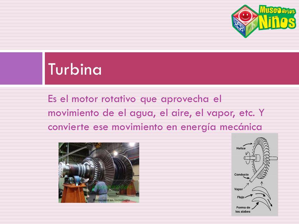 Es el motor rotativo que aprovecha el movimiento de el agua, el aire, el vapor, etc. Y convierte ese movimiento en energía mecánica Turbina