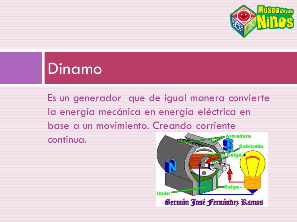 Es un generador que de igual manera convierte la energía mecánica en energía eléctrica en base a un movimiento. Creando corriente continua. Dinamo
