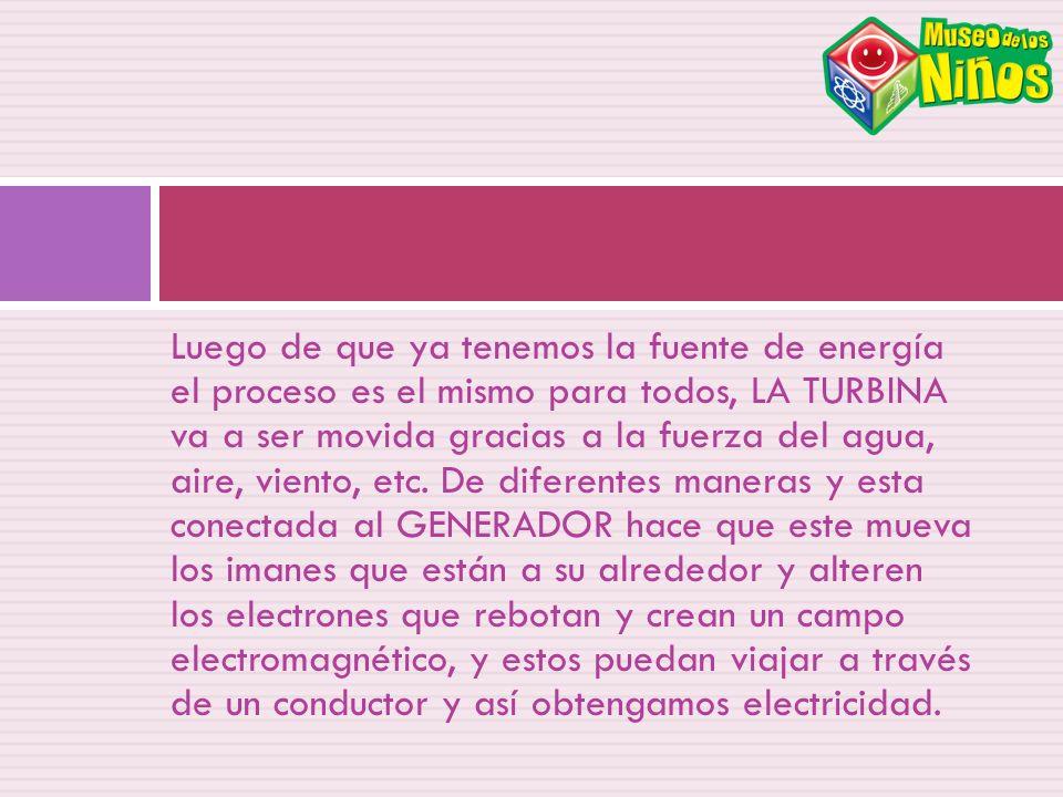 Luego de que ya tenemos la fuente de energía el proceso es el mismo para todos, LA TURBINA va a ser movida gracias a la fuerza del agua, aire, viento,