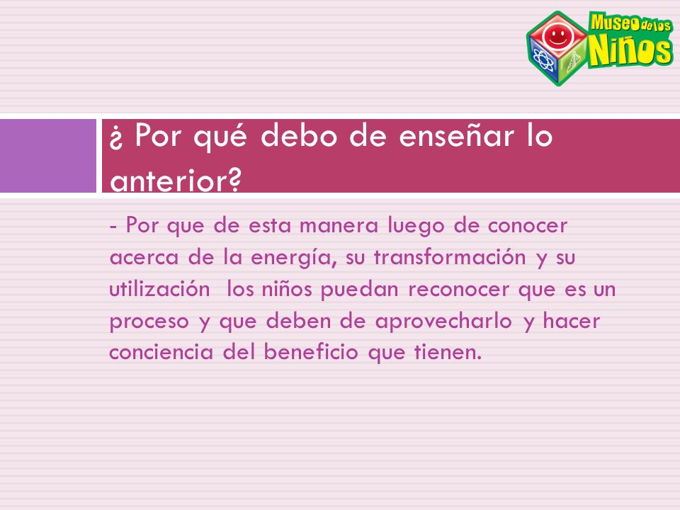 - Por que de esta manera luego de conocer acerca de la energía, su transformación y su utilización los niños puedan reconocer que es un proceso y que