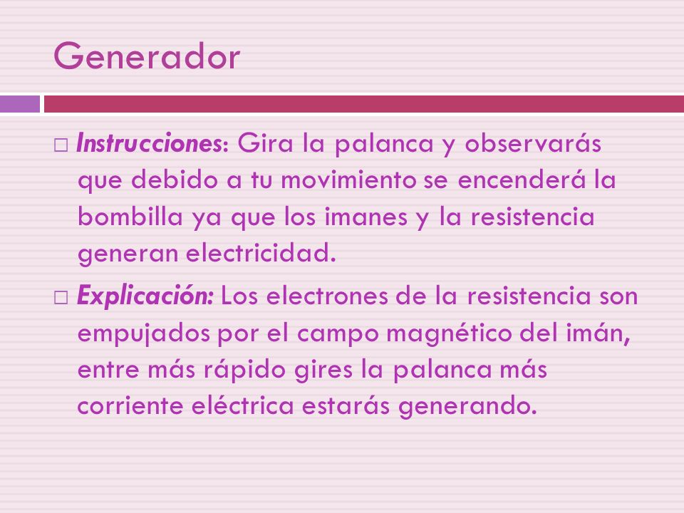 Generador Instrucciones: Gira la palanca y observarás que debido a tu movimiento se encenderá la bombilla ya que los imanes y la resistencia generan e