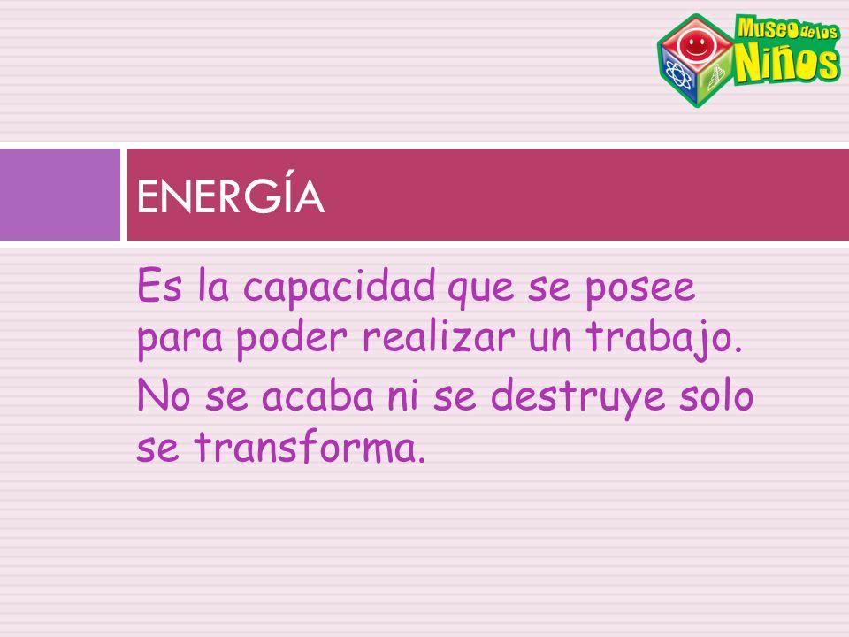 Es la capacidad que se posee para poder realizar un trabajo. No se acaba ni se destruye solo se transforma. ENERGÍA