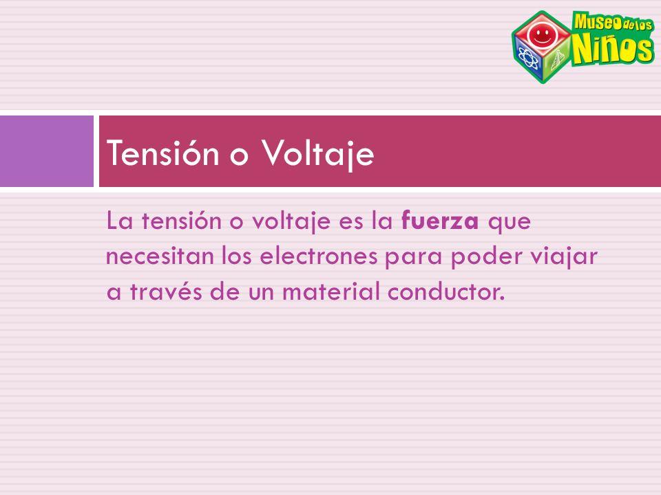 La tensión o voltaje es la fuerza que necesitan los electrones para poder viajar a través de un material conductor. Tensión o Voltaje