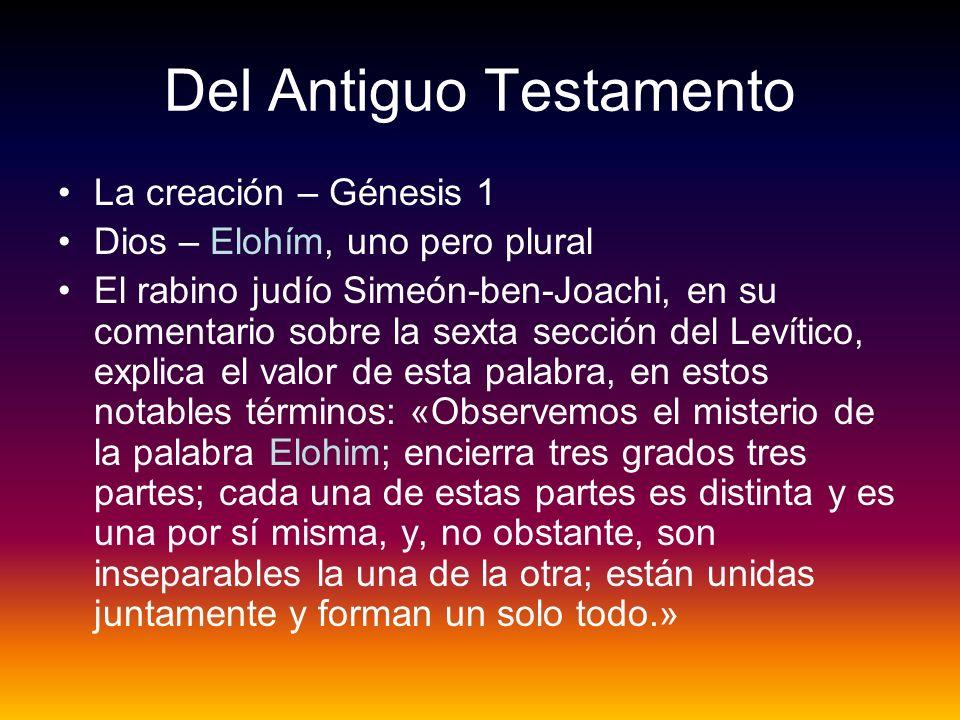 Del Antiguo Testamento La creación – Génesis 1 Dios – Elohím, uno pero plural El rabino judío Simeón-ben-Joachi, en su comentario sobre la sexta secci
