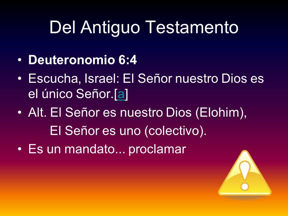Del Antiguo Testamento Deuteronomio 6:4 Escucha, Israel: El Señor nuestro Dios es el único Señor.[a]a Alt. El Señor es nuestro Dios (Elohim), El Señor