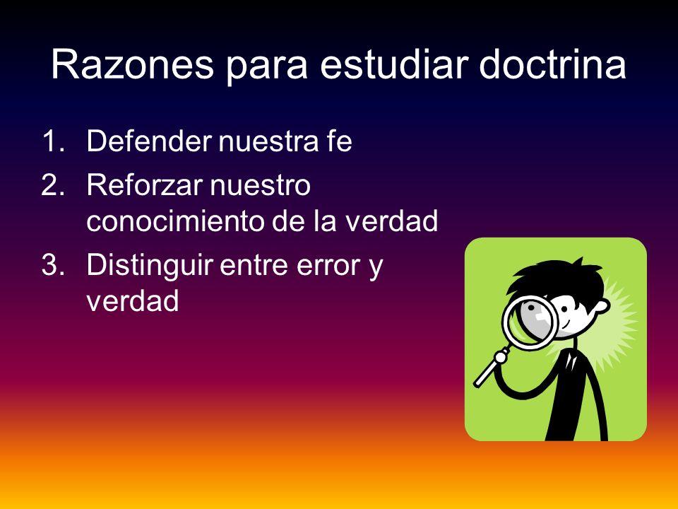 Razones para estudiar doctrina 1.Defender nuestra fe 2.Reforzar nuestro conocimiento de la verdad 3.Distinguir entre error y verdad