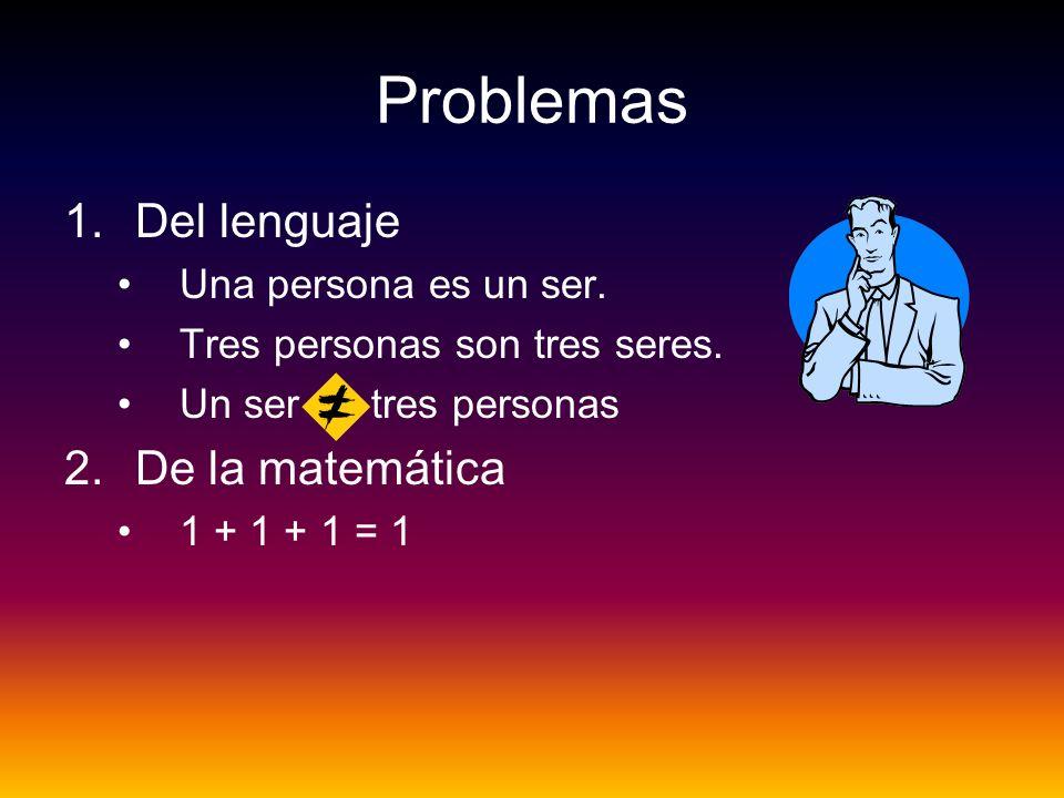 Problemas 1.Del lenguaje Una persona es un ser. Tres personas son tres seres. Un ser = tres personas 2.De la matemática 1 + 1 + 1 = 1